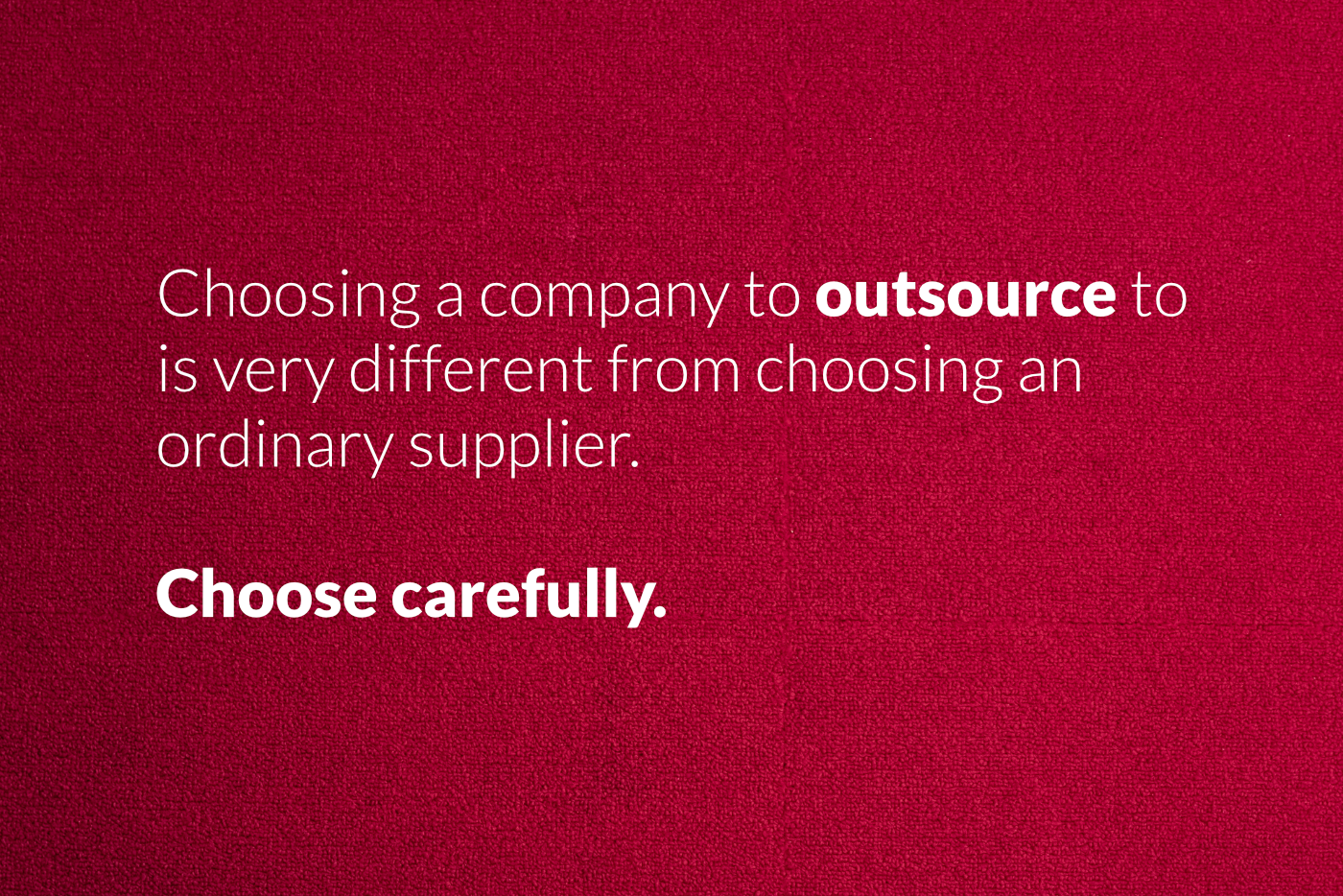 Choosing a company to outsource to  is very different from choosing an  ordinary supplier.  Choose carefully.