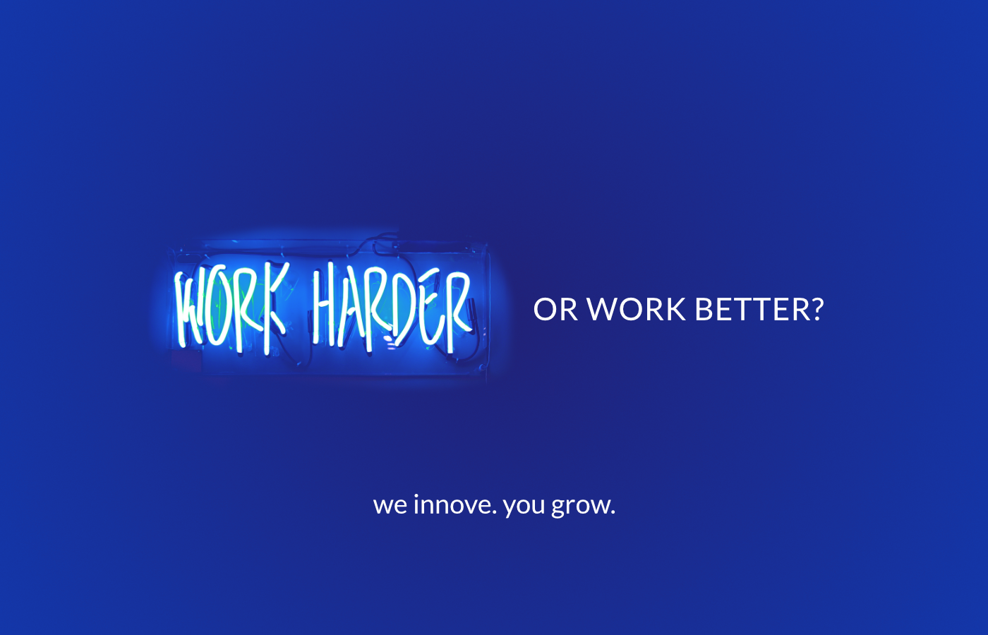 Work harder or work better? we innove. you grow.